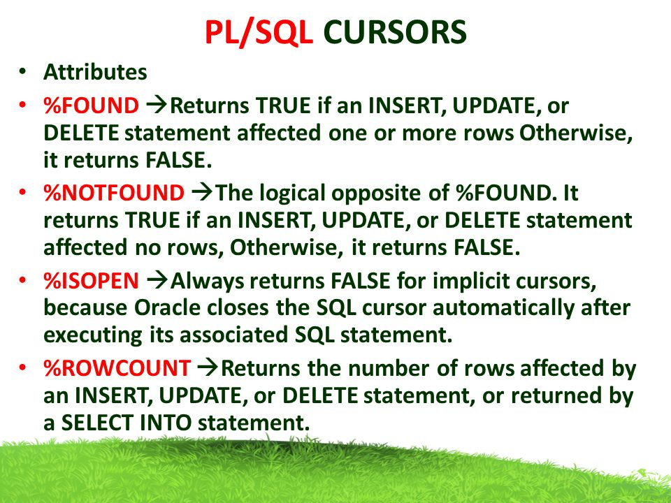 PL/SQL CURSORS Table s(slno,name) declare total_rows int; begin update s set slno= slno+1; if sql %notfound then dbms_output.put_line( table not found ); elsif sql%found then total_rows:=sql%rowcount; dbms_output.put_line(total_rows|| rows changed in s ); end if; end; Output 2 rows changed in s slnoname 1aji 2saji slnoname 2aji 3saji