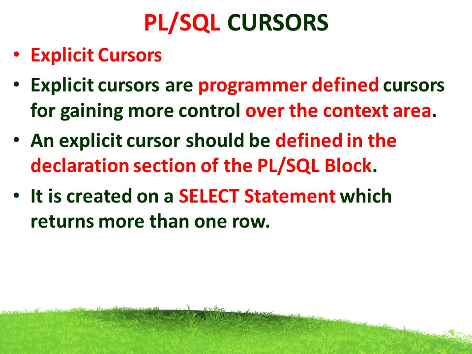 PL/SQL CURSORS Explicit Cursors Explicit cursors are programmer defined cursors for gaining more control over the context area. An explicit cursor sho
