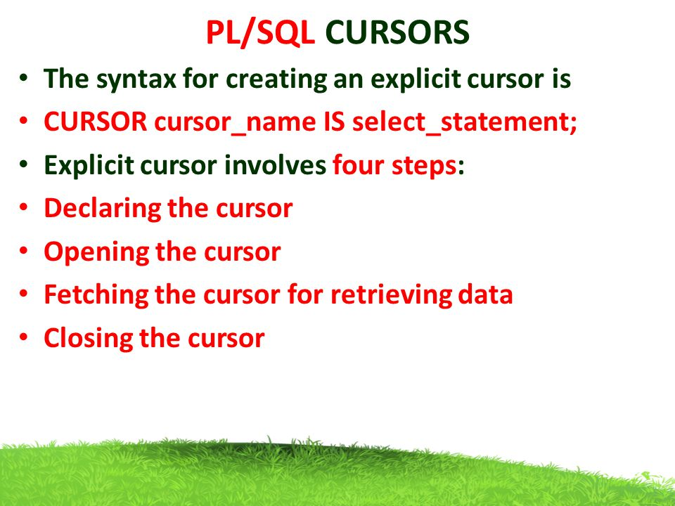 PL/SQL CURSORS The syntax for creating an explicit cursor is CURSOR cursor_name IS select_statement; Explicit cursor involves four steps: Declaring th