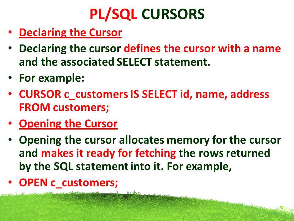 PL/SQL CURSORS Declaring the Cursor Declaring the cursor defines the cursor with a name and the associated SELECT statement. For example: CURSOR c_cus