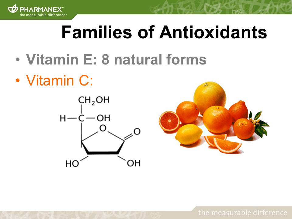 Families of Antioxidants Vitamin E: 8 natural forms Vitamin C:
