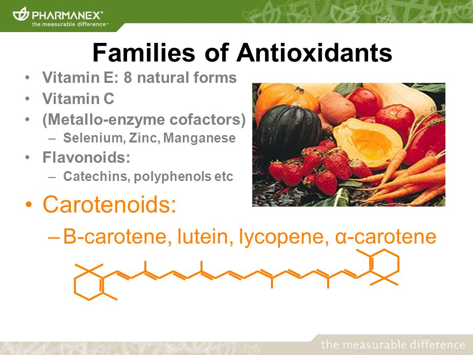 Families of Antioxidants Vitamin E: 8 natural forms Vitamin C (Metallo-enzyme cofactors) –Selenium, Zinc, Manganese Flavonoids: –Catechins, polyphenols etc Carotenoids: –Β-carotene, lutein, lycopene, α-carotene