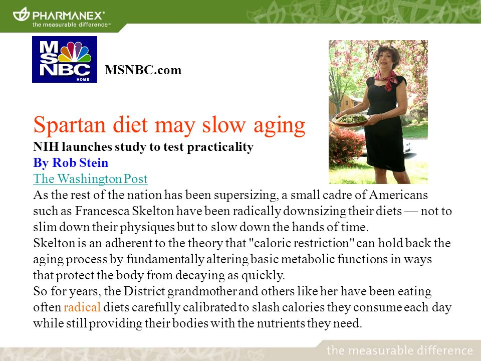 MSNBC.com Spartan diet may slow aging NIH launches study to test practicality By Rob Stein The Washington Post As the rest of the nation has been supersizing, a small cadre of Americans such as Francesca Skelton have been radically downsizing their diets — not to slim down their physiques but to slow down the hands of time.