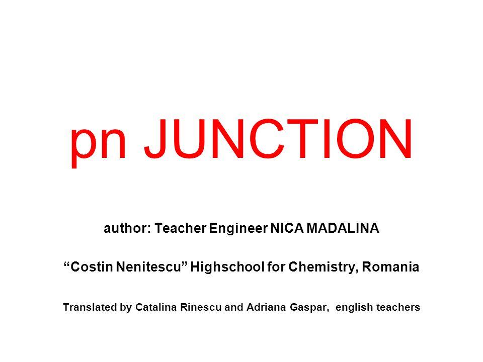 "pn JUNCTION author: Teacher Engineer NICA MADALINA ""Costin Nenitescu"" Highschool for Chemistry, Romania Translated by Catalina Rinescu and Adriana Gas"