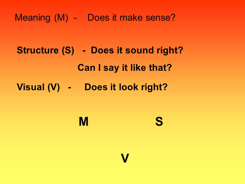 Meaning (M) - Does it make sense.Structure (S) - Does it sound right.