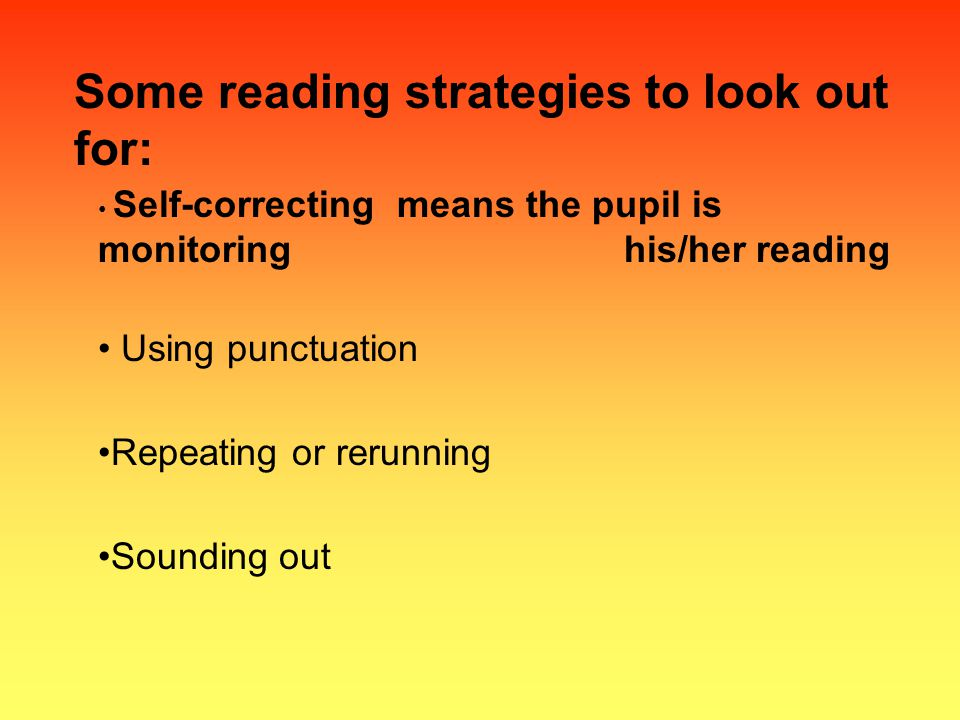 Some reading strategies to look out for: Self-correcting means the pupil is monitoring his/her reading Using punctuation Repeating or rerunning Sounding out
