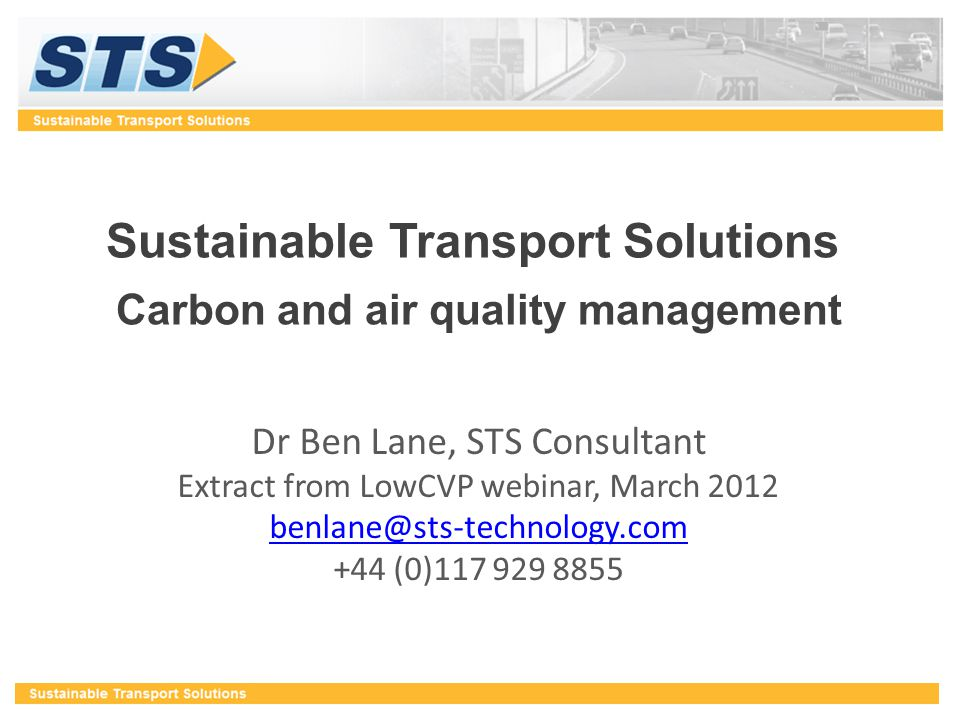 Sustainable Transport Solutions Carbon and air quality management Dr Ben Lane, STS Consultant Extract from LowCVP webinar, March 2012 benlane@sts-tech