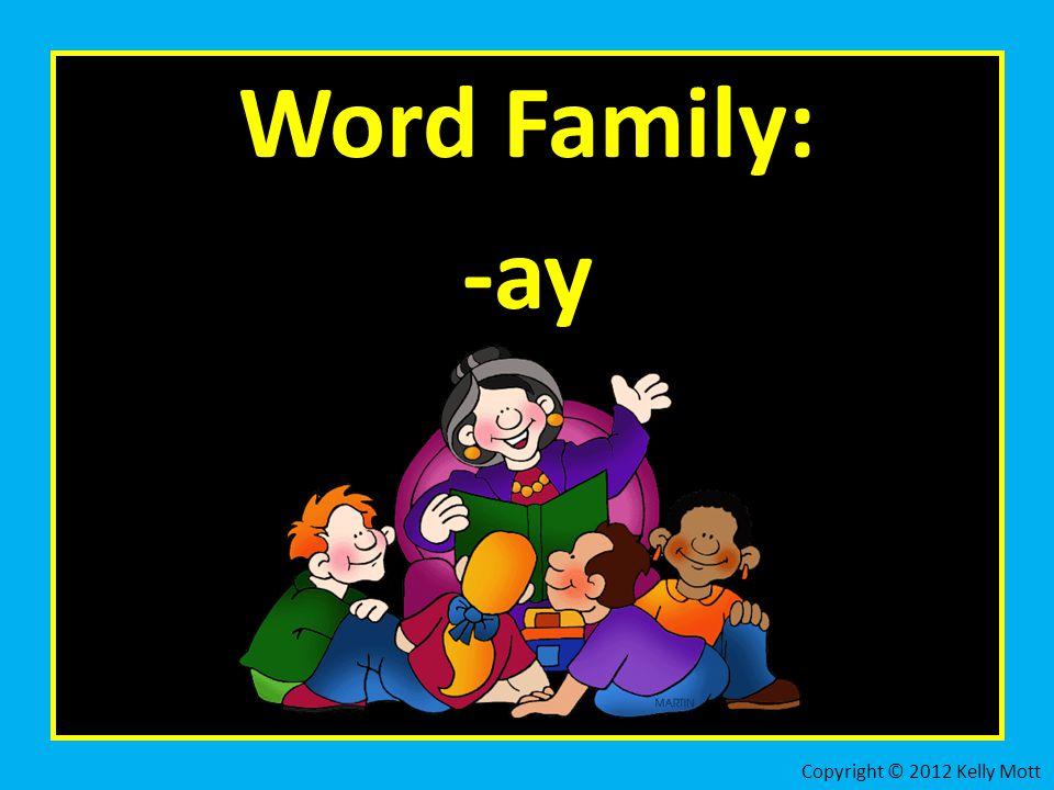 Word Family: -ay Copyright © 2012 Kelly Mott