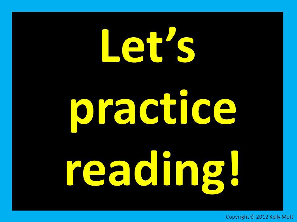 Let's practice reading! Copyright © 2012 Kelly Mott