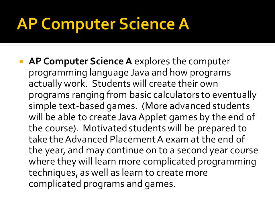  AP Computer Science A explores the computer programming language Java and how programs actually work.