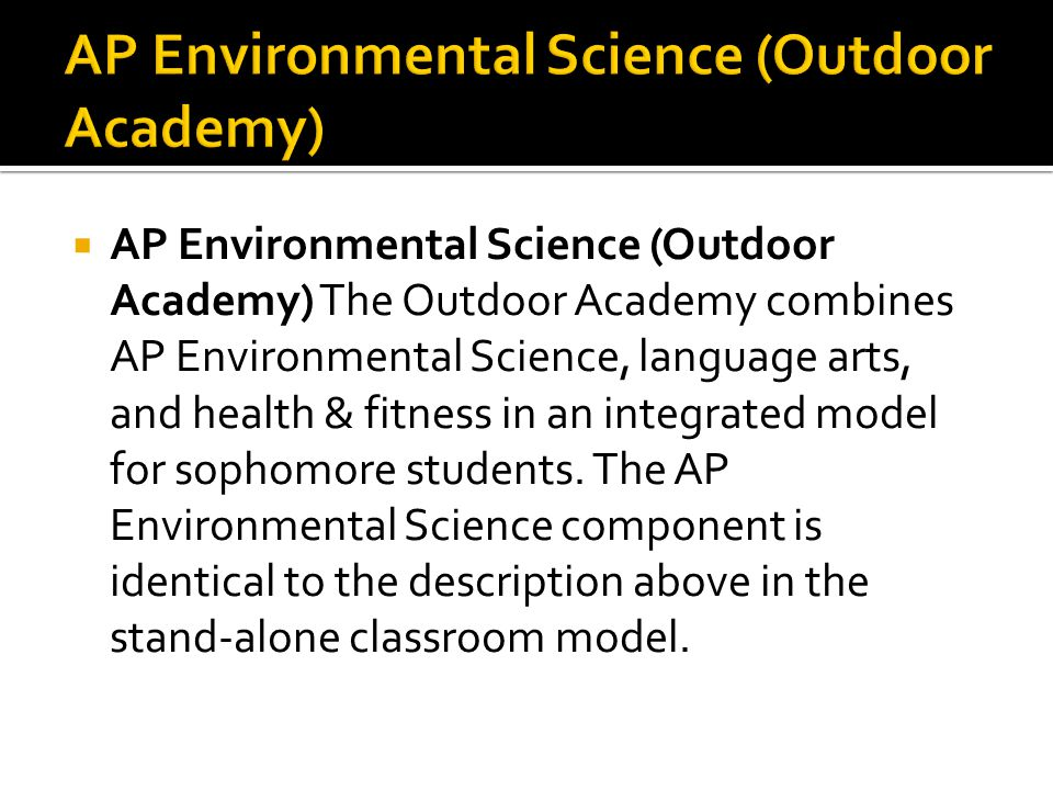  AP Environmental Science (Outdoor Academy) The Outdoor Academy combines AP Environmental Science, language arts, and health & fitness in an integrated model for sophomore students.