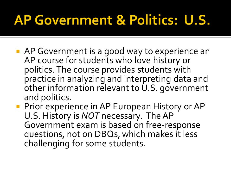  AP Government is a good way to experience an AP course for students who love history or politics.