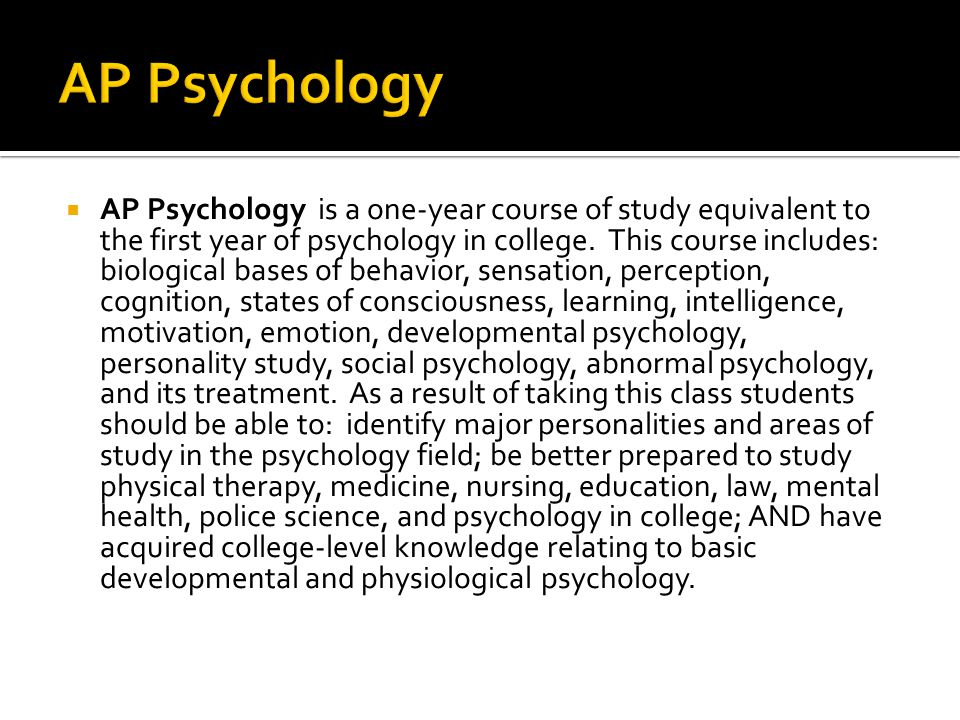  AP Psychology is a one-year course of study equivalent to the first year of psychology in college.