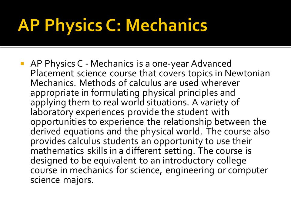  AP Physics C - Mechanics is a one-year Advanced Placement science course that covers topics in Newtonian Mechanics.