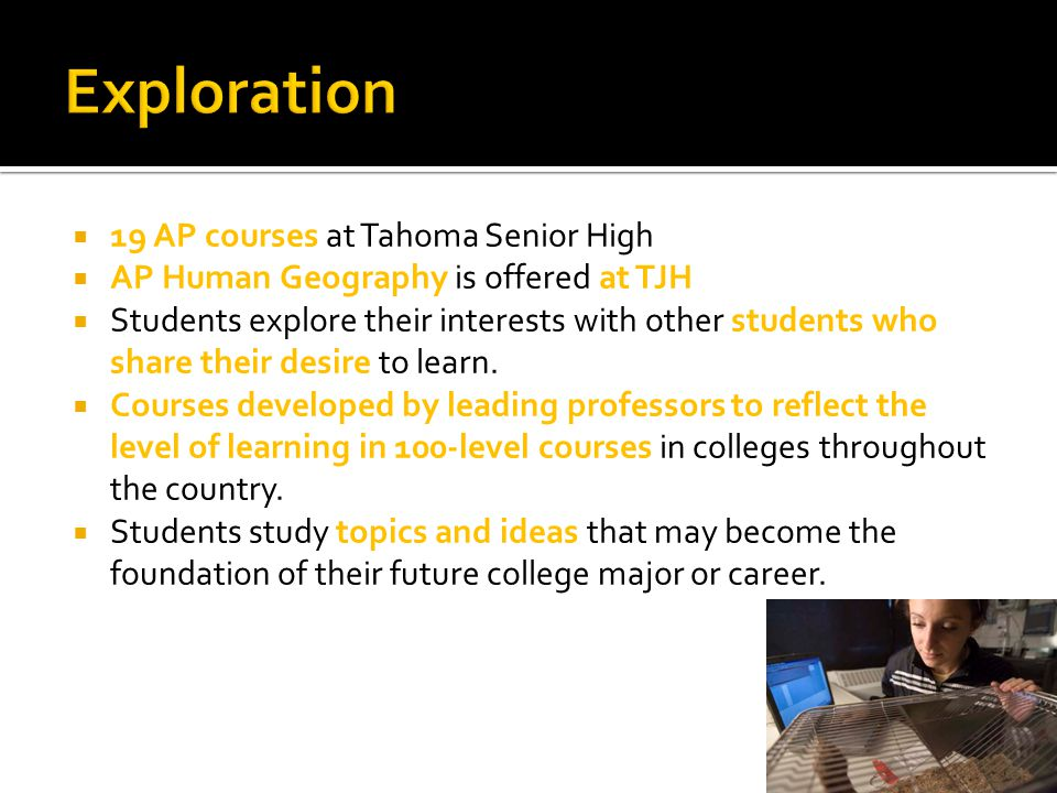  19 AP courses at Tahoma Senior High  AP Human Geography is offered at TJH  Students explore their interests with other students who share their de