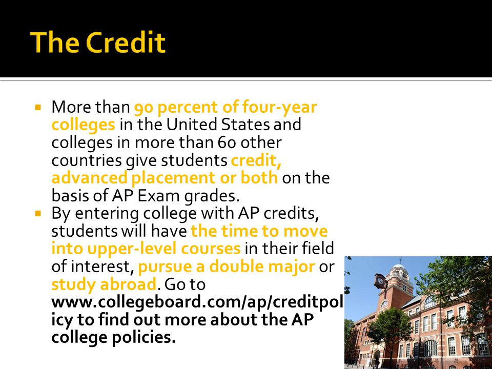  More than 90 percent of four-year colleges in the United States and colleges in more than 60 other countries give students credit, advanced placement or both on the basis of AP Exam grades.