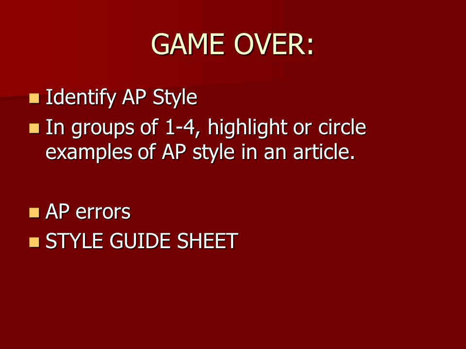 GAME OVER: Identify AP Style Identify AP Style In groups of 1-4, highlight or circle examples of AP style in an article. In groups of 1-4, highlight o