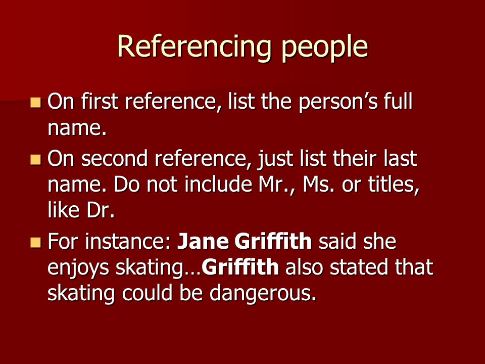 Referencing people On first reference, list the person's full name. On first reference, list the person's full name. On second reference, just list th