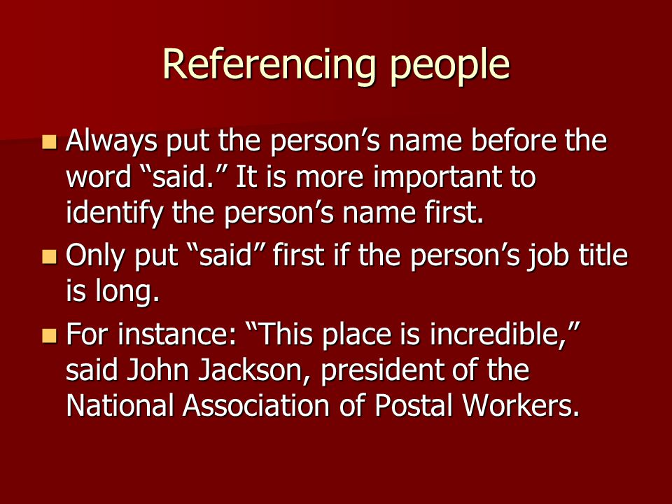 """Referencing people Always put the person's name before the word """"said."""" It is more important to identify the person's name first. Always put the perso"""