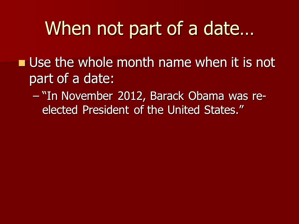 When not part of a date… Use the whole month name when it is not part of a date: Use the whole month name when it is not part of a date: – In November 2012, Barack Obama was re- elected President of the United States.