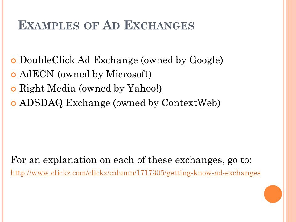E XAMPLES OF A D E XCHANGES DoubleClick Ad Exchange (owned by Google) AdECN (owned by Microsoft) Right Media (owned by Yahoo!) ADSDAQ Exchange (owned by ContextWeb) For an explanation on each of these exchanges, go to: http://www.clickz.com/clickz/column/1717305/getting-know-ad-exchanges
