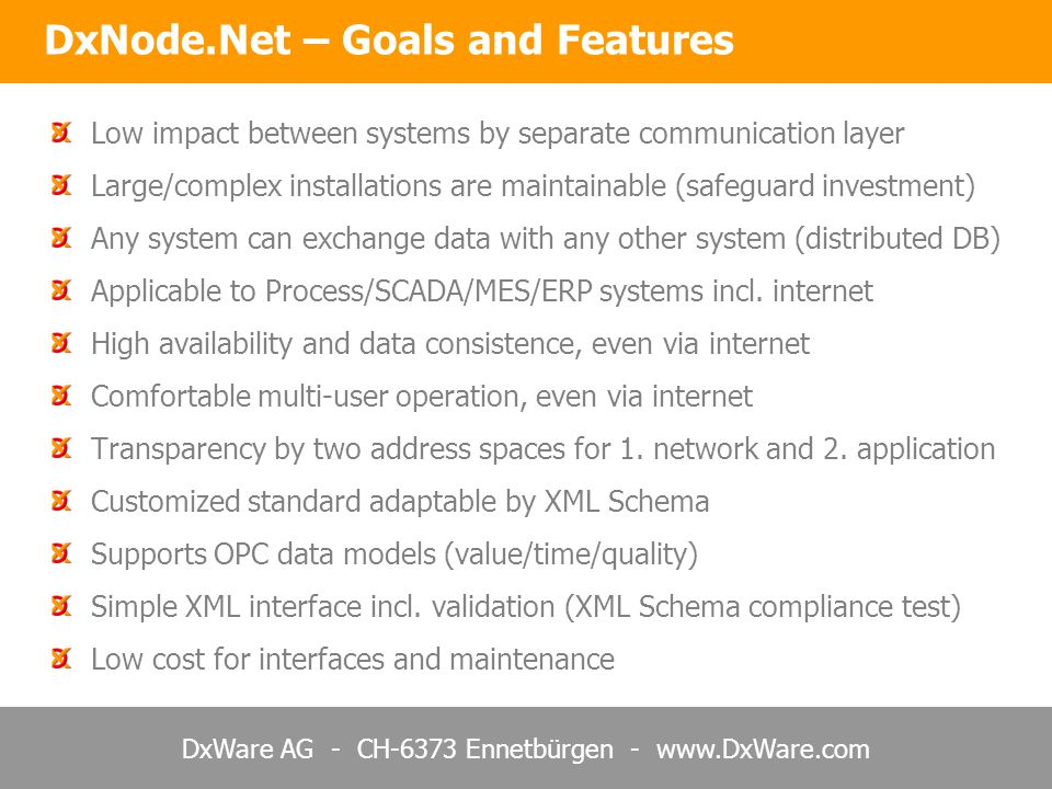 DxWare AG - CH-6373 Ennetbürgen - www.DxWare.com Low impact between systems by separate communication layer Large/complex installations are maintainable (safeguard investment) Any system can exchange data with any other system (distributed DB) Applicable to Process/SCADA/MES/ERP systems incl.