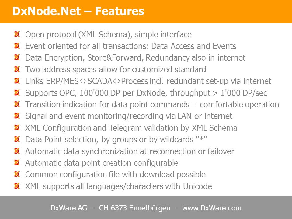 DxWare AG - CH-6373 Ennetbürgen - www.DxWare.com DxNode.Net – Features Open protocol (XML Schema), simple interface Event oriented for all transactions: Data Access and Events Data Encryption, Store&Forward, Redundancy also in internet Two address spaces allow for customized standard Links ERP/MES  SCADA  Process incl.