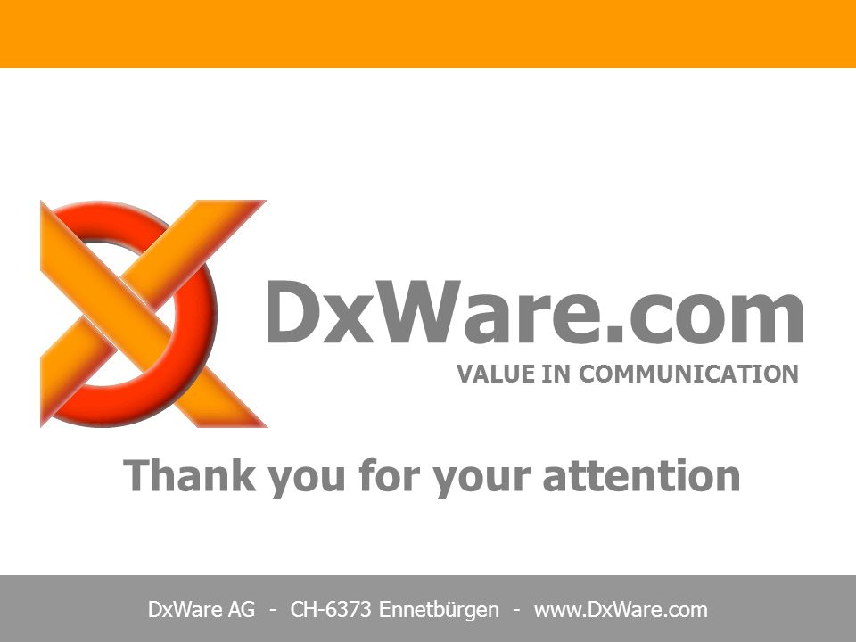 DxWare AG - CH-6373 Ennetbürgen - www.DxWare.com Thank you for your attention DxWare.com VALUE IN COMMUNICATION
