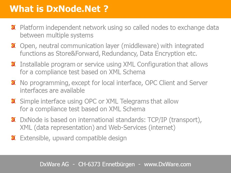 DxWare AG - CH-6373 Ennetbürgen - www.DxWare.com DxNode can interface multiple OPC Servers and/or OPC Clients OPC Data Sources Web Server with DxNode OPC Consumer DxNode.Net can thus transport OPC data worldwide via internet DxNode.Net – OPC Communication via Internet Connections may be setup x-fold redundant and with Store&Forward