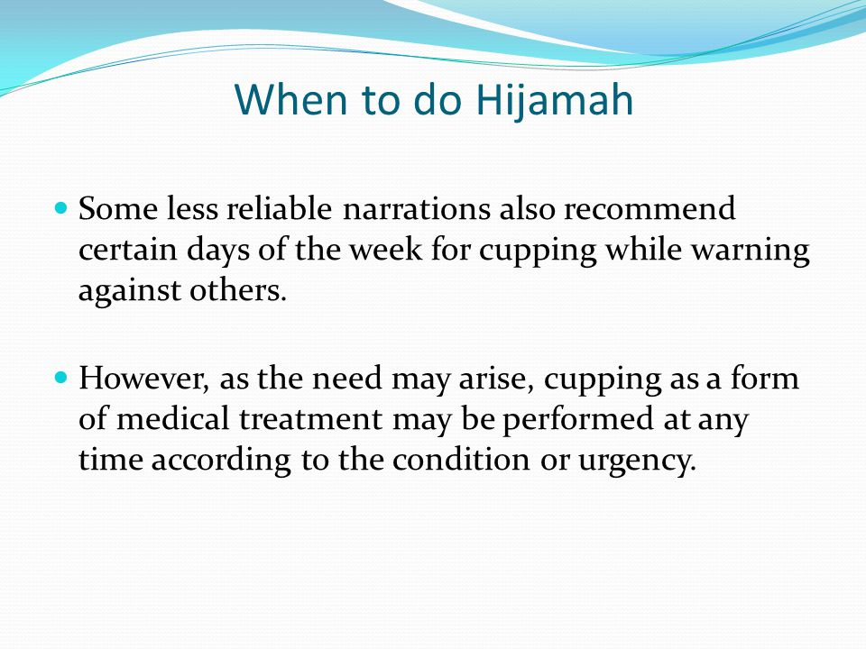 When to do Hijamah Some less reliable narrations also recommend certain days of the week for cupping while warning against others. However, as the nee