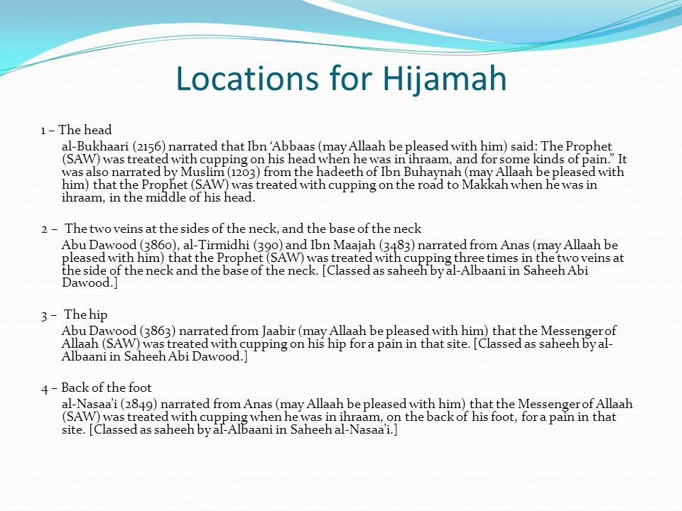 Locations for Hijamah 1 – The head al-Bukhaari (2156) narrated that Ibn 'Abbaas (may Allaah be pleased with him) said: The Prophet (SAW) was treated with cupping on his head when he was in ihraam, and for some kinds of pain. It was also narrated by Muslim (1203) from the hadeeth of Ibn Buhaynah (may Allaah be pleased with him) that the Prophet (SAW) was treated with cupping on the road to Makkah when he was in ihraam, in the middle of his head.