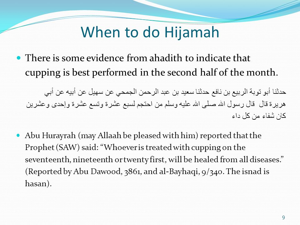 When to do Hijamah There is some evidence from ahadith to indicate that cupping is best performed in the second half of the month.