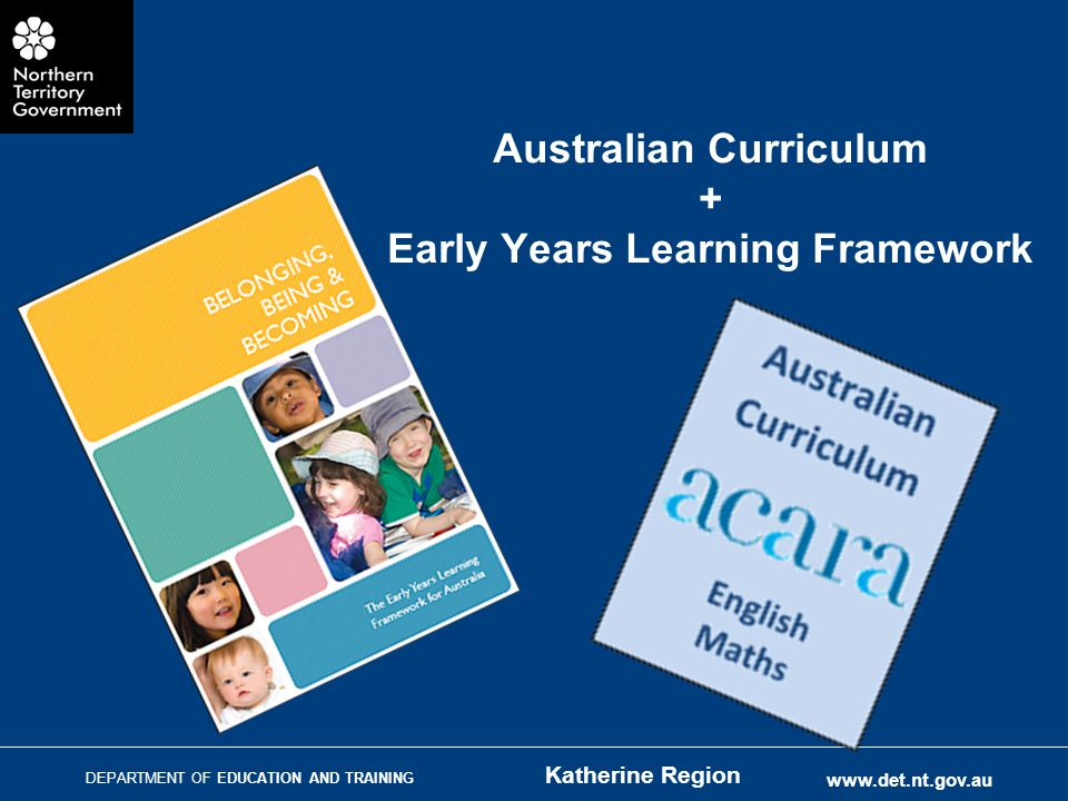 DEPARTMENT OF EDUCATION AND TRAINING www.det.nt.gov.au Australian Curriculum + Early Years Learning Framework Katherine Region