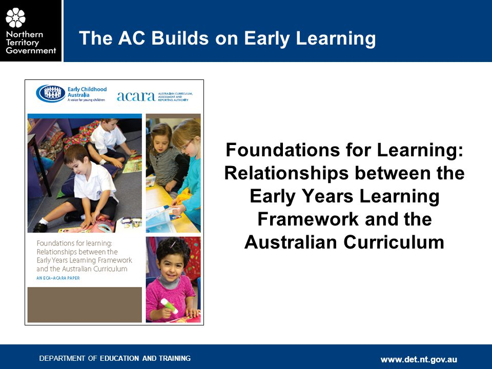DEPARTMENT OF EDUCATION AND TRAINING www.det.nt.gov.au The AC Builds on Early Learning Foundations for Learning: Relationships between the Early Years