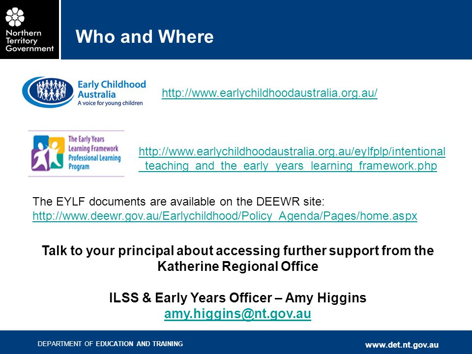 DEPARTMENT OF EDUCATION AND TRAINING www.det.nt.gov.au Who and Where http://www.earlychildhoodaustralia.org.au/eylfplp/intentional _teaching_and_the_e