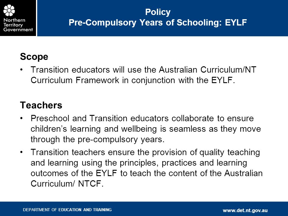 DEPARTMENT OF EDUCATION AND TRAINING www.det.nt.gov.au Timeline 2011 Pilot of Australian Curriculum-English and Maths T-10 Preschools become familiar with the EYLF 2012 Preschools required to use EYLF in their practice Transition teachers become familiar with the EYLF Transition teachers use the Australian Curriculum English & Mathematics learning areas Pilot of EYLF/AC 2013 Preschools required to use EYLF in their practice Transition teachers required to use the EYLF in conjunction with the Australian Curriculum