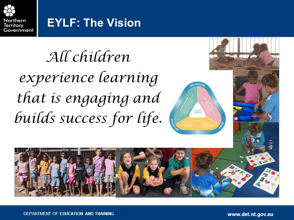 DEPARTMENT OF EDUCATION AND TRAINING www.det.nt.gov.au EYLF: The Vision All children experience learning that is engaging and builds success for life.