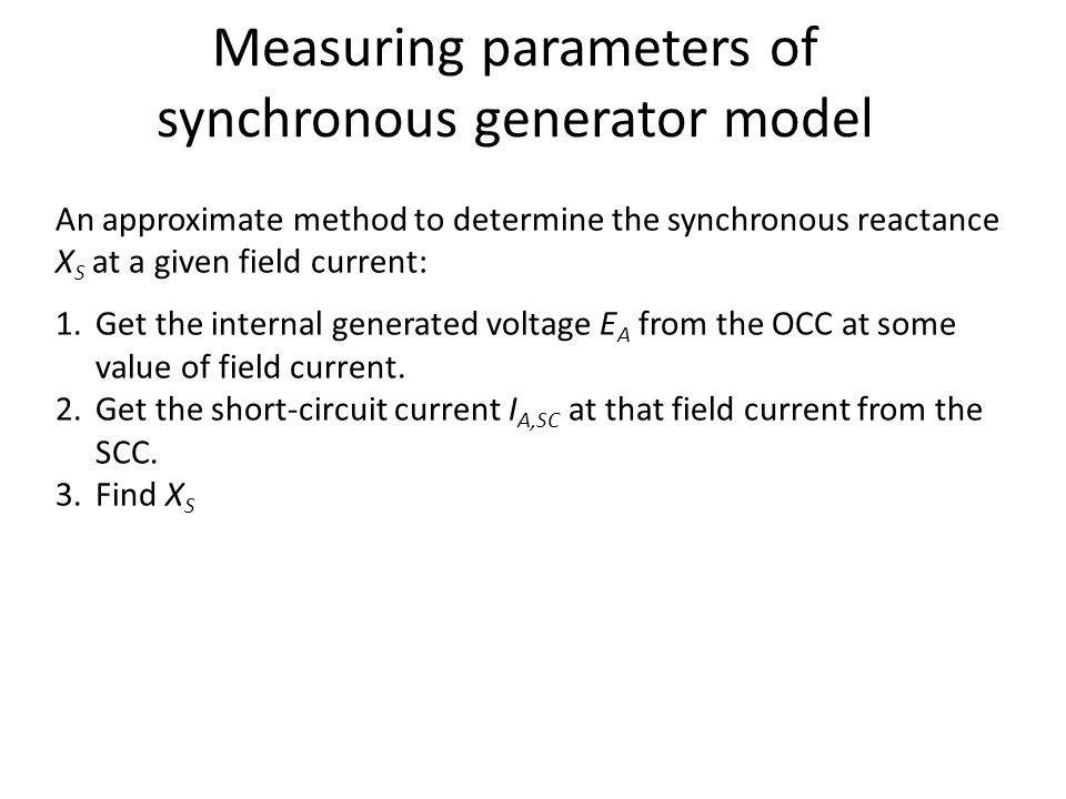 An approximate method to determine the synchronous reactance X S at a given field current: 1.Get the internal generated voltage E A from the OCC at so