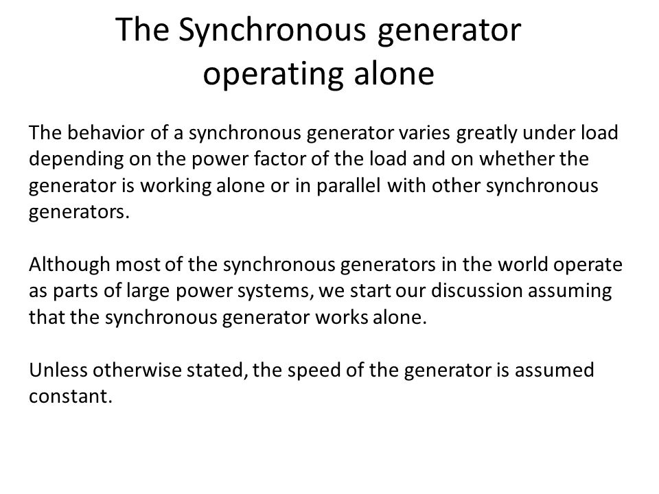 The Synchronous generator operating alone The behavior of a synchronous generator varies greatly under load depending on the power factor of the load