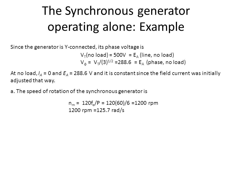 The Synchronous generator operating alone: Example Since the generator is Y-connected, its phase voltage is At no load, I A = 0 and E A = 288.6 V and