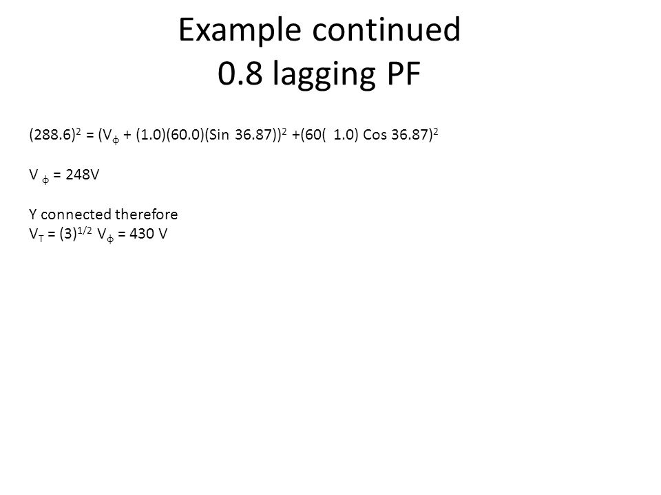 Example continued 0.8 lagging PF (288.6) 2 = (V φ + (1.0)(60.0)(Sin 36.87)) 2 +(60( 1.0) Cos 36.87) 2 V φ = 248V Y connected therefore V T = (3) 1/2 V