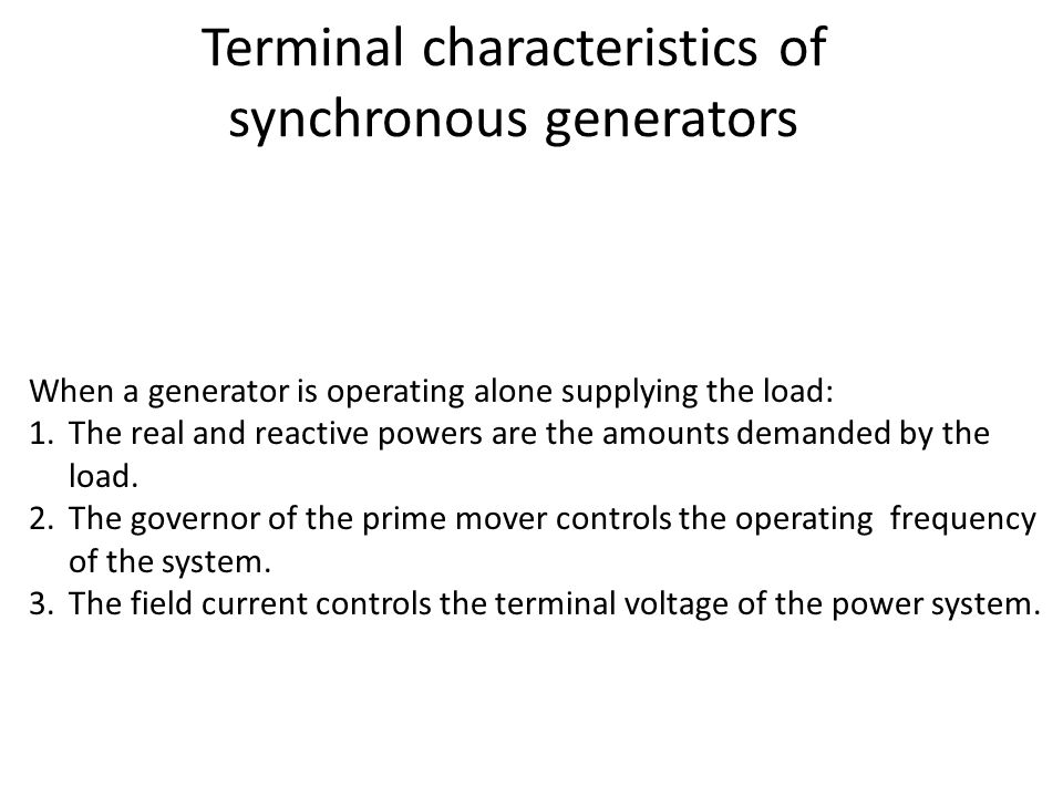 Terminal characteristics of synchronous generators When a generator is operating alone supplying the load: 1.The real and reactive powers are the amou