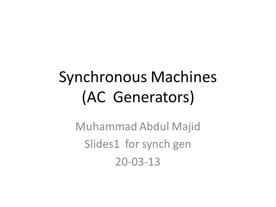 Synchronous Machines (AC Generators) Muhammad Abdul Majid Slides1 for synch gen 20-03-13