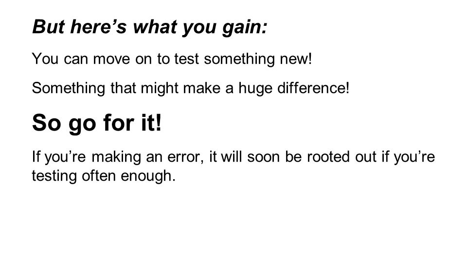 But here's what you gain: You can move on to test something new.
