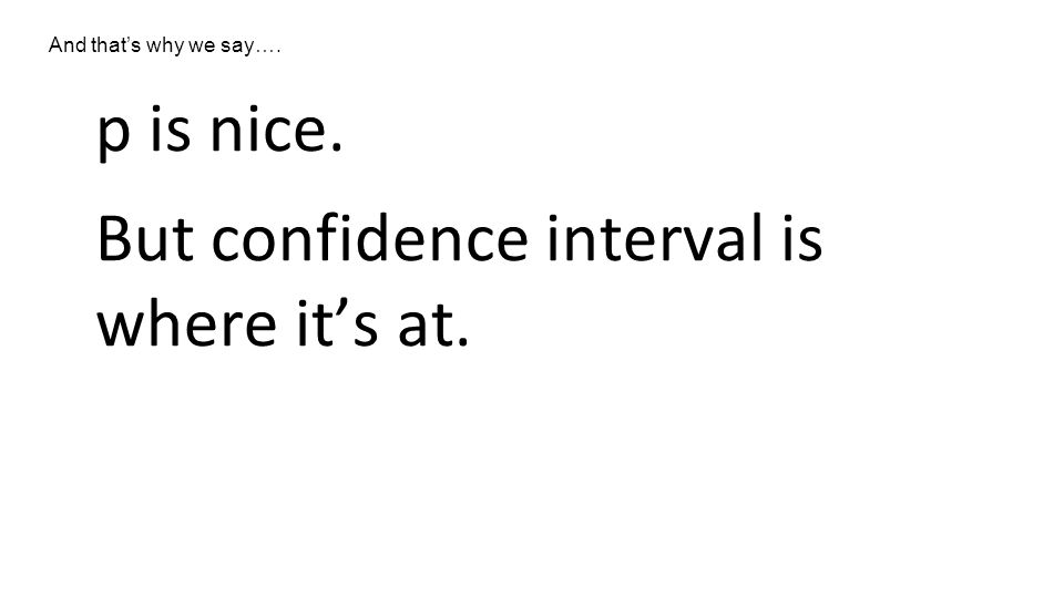 p is nice. But confidence interval is where it's at. And that's why we say….
