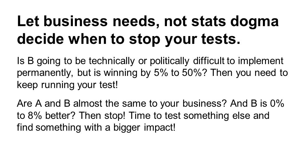 Let business needs, not stats dogma decide when to stop your tests.
