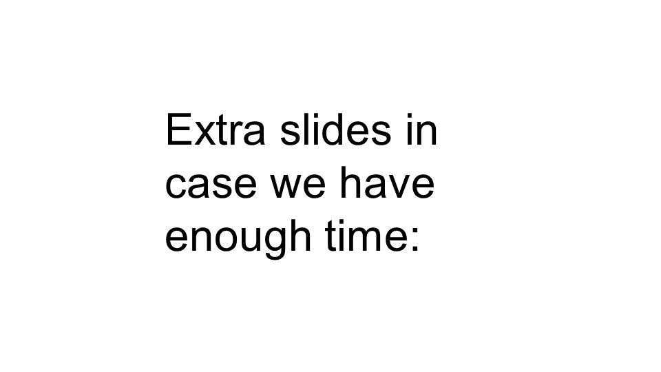 Extra slides in case we have enough time: