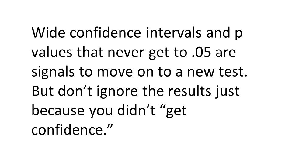 Wide confidence intervals and p values that never get to.05 are signals to move on to a new test.