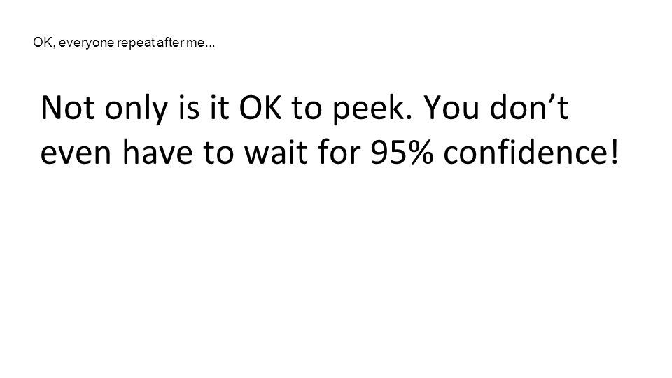 Not only is it OK to peek. You don't even have to wait for 95% confidence.