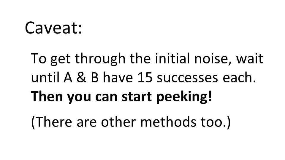 Caveat: To get through the initial noise, wait until A & B have 15 successes each.